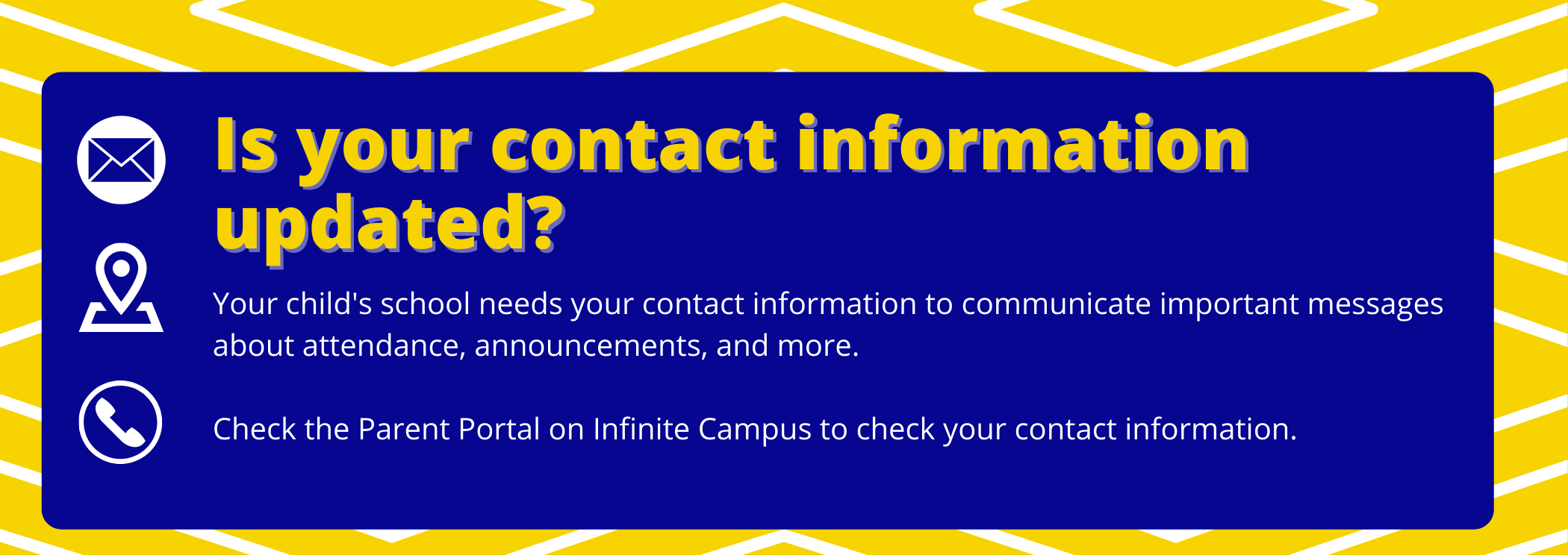 is your contact information updated? your child's school needs your contact information to communicate important messages about attendance, announcements, and more. check the parent portal on infinite campus to check your contact information