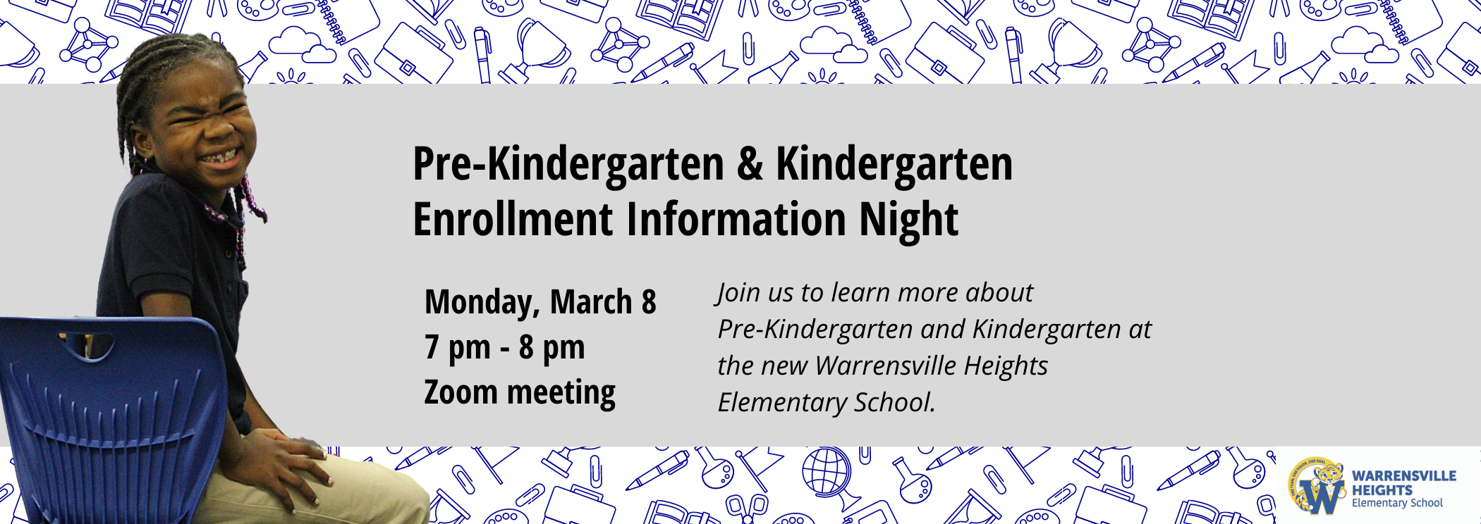 Pre-Kindergarten & Kindergarten Enrollment Information Night Monday March 8 7 pm - 8 pm via Zoom Meeting. Join us to learn more about Pre-Kindergarten and Kindergarten at the new Warrensville Heights Elementary School.