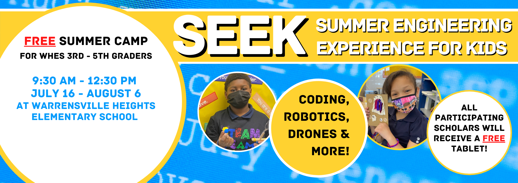 "SEEK SUmmer Engineering Experience for Kids Free Summer Camp for WHES 3 - 5 Graders 9:30 am - 12""20 pm July 16 - August 6 At Warrensville HEights Elementary School Coding, Robotics, Drones & more, All participating scholars will recieve a free tablet"